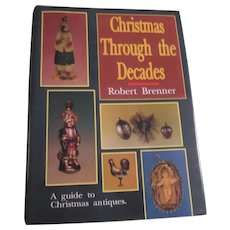 Christmas Through The Decades by Robert Brenner A Guide to Christmas Antiques Book