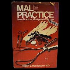 Male Practice How Doctors Manipulate Women by Robert S Mendelsohn, MD Hardcover 1981