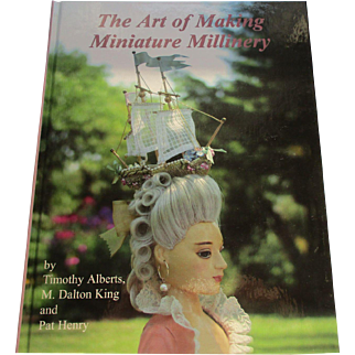 The Art of Making Miniature Millinery By Timothy Alberts, M Dalton King and Pat Henry