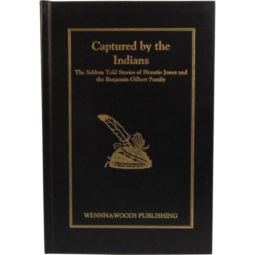 Captured By the Indians The Seldom Told Stories of Horatio Jones and the Benjamin Gilbert Family Wennawoods Publishing
