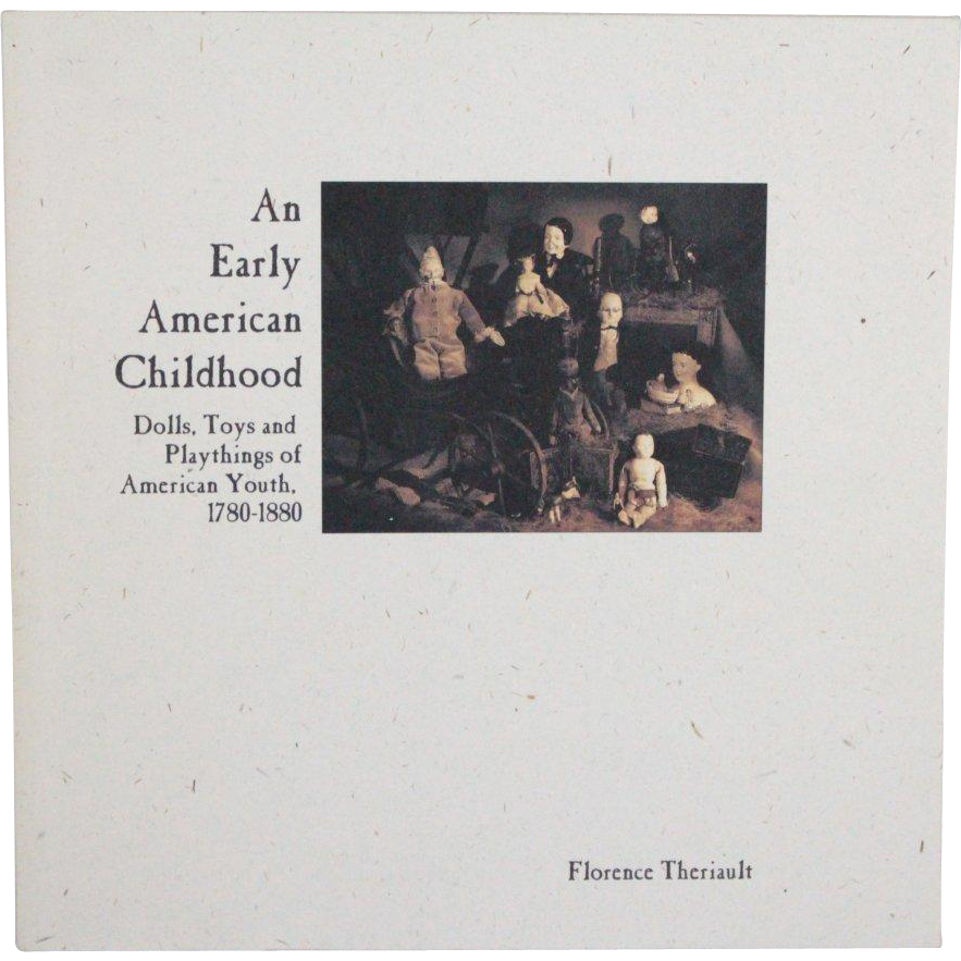 An Early American Childhood Dolls Toys and Playthings of American Youth 1780 to 1880 by Florence Theriault